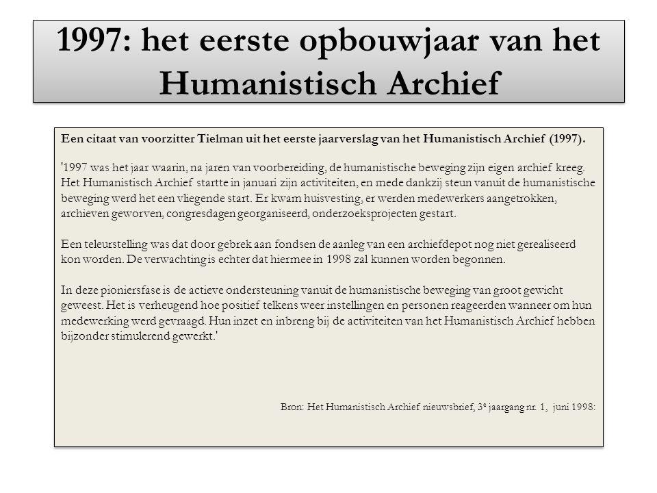 1997: het eerste opbouwjaar van het Humanistisch Archief Een citaat van voorzitter Tielman uit het eerste jaarverslag van het Humanistisch Archief (19