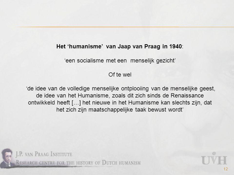 12 Het 'humanisme' van Jaap van Praag in 1940: 'een socialisme met een menselijk gezicht' Of te wel 'de idee van de volledige menselijke ontplooiing van de menselijke geest, de idee van het Humanisme, zoals dit zich sinds de Renaissance ontwikkeld heeft […] het nieuwe in het Humanisme kan slechts zijn, dat het zich zijn maatschappelijke taak bewust wordt'