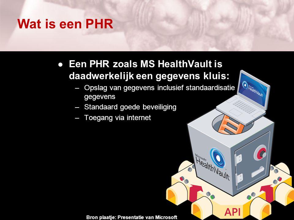 Wat is een PHR Een PHR zoals MS HealthVault is daadwerkelijk een gegevens kluis: –Opslag van gegevens inclusief standaardisatie van gegevens –Standaard goede beveiliging –Toegang via internet Bron plaatje: Presentatie van Microsoft
