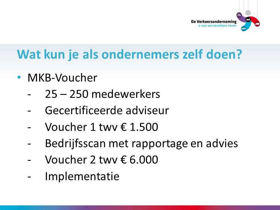 Wat kun je als ondernemers zelf doen? MKB-Voucher - 25 – 250 medewerkers -Gecertificeerde adviseur -Voucher 1 twv € 1.500 -Bedrijfsscan met rapportage