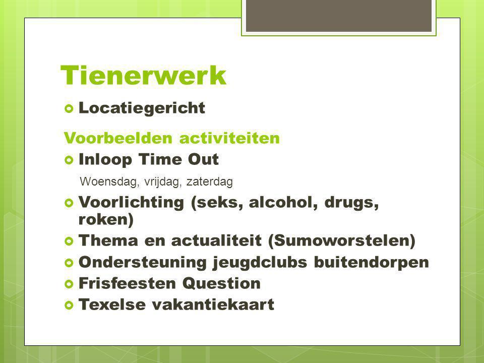Tienerwerk  Locatiegericht Voorbeelden activiteiten  Inloop Time Out Woensdag, vrijdag, zaterdag  Voorlichting (seks, alcohol, drugs, roken)  Them