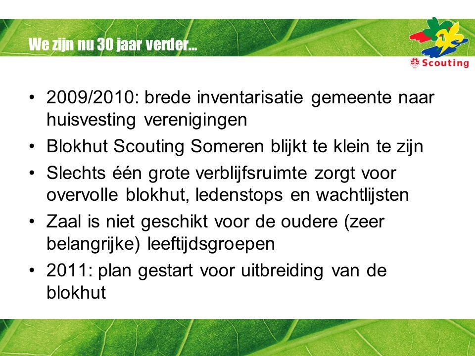 We zijn nu 30 jaar verder… 2009/2010: brede inventarisatie gemeente naar huisvesting verenigingen Blokhut Scouting Someren blijkt te klein te zijn Sle