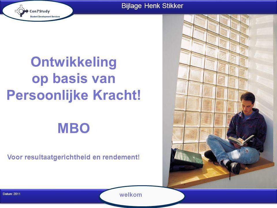 1 Datum: 2011 Ontwikkeling op basis van Persoonlijke Kracht! MBO Voor resultaatgerichtheid en rendement! Bijlage Henk Stikker welkom