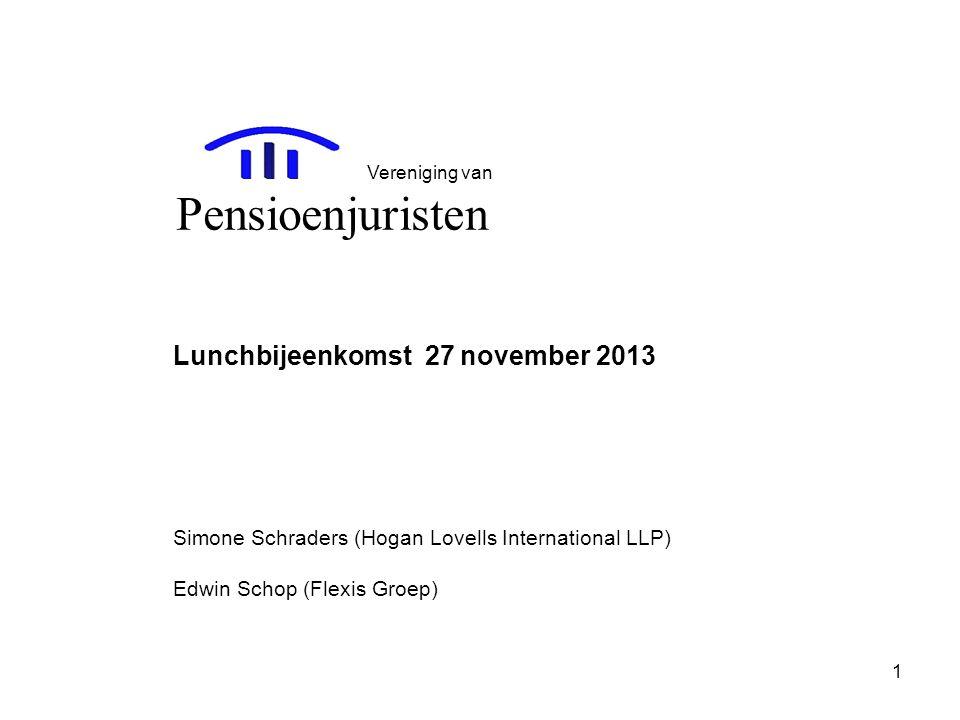 1 Lunchbijeenkomst 27 november 2013 Simone Schraders (Hogan Lovells International LLP) Edwin Schop (Flexis Groep) Vereniging van Pensioenjuristen