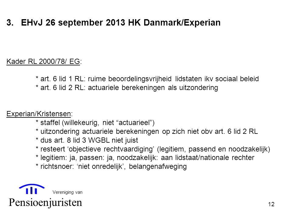 12 Vereniging van Pensioenjuristen 3.EHvJ 26 september 2013 HK Danmark/Experian Kader RL 2000/78/ EG: * art. 6 lid 1 RL: ruime beoordelingsvrijheid li