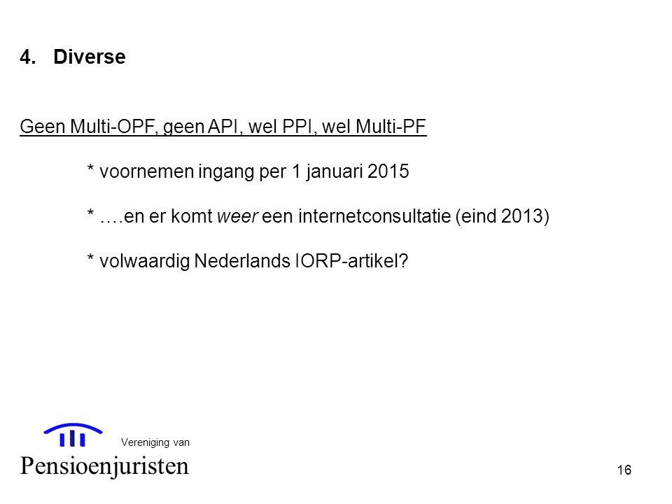 16 Vereniging van Pensioenjuristen 4.Diverse Geen Multi-OPF, geen API, wel PPI, wel Multi-PF * voornemen ingang per 1 januari 2015 * ….en er komt weer
