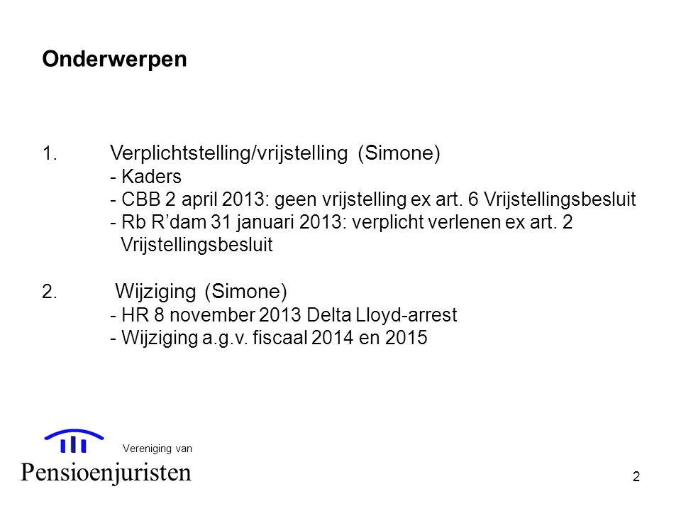 2 Vereniging van Pensioenjuristen Onderwerpen 1. Verplichtstelling/vrijstelling (Simone) - Kaders - CBB 2 april 2013: geen vrijstelling ex art. 6 Vrij