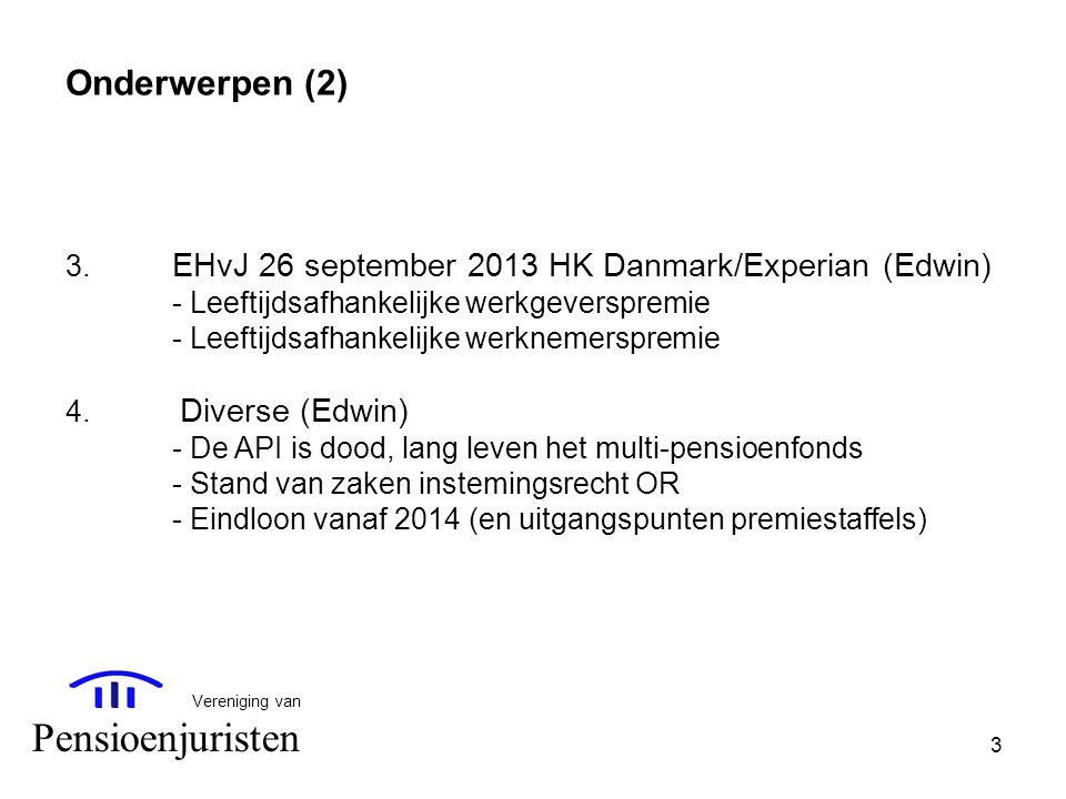 3 Vereniging van Pensioenjuristen Onderwerpen (2) 3. EHvJ 26 september 2013 HK Danmark/Experian (Edwin) - Leeftijdsafhankelijke werkgeverspremie - Lee