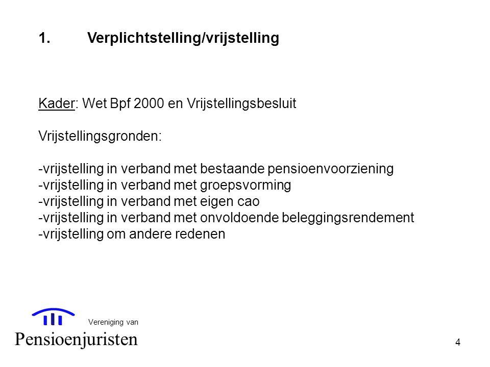 4 Vereniging van Pensioenjuristen 1.Verplichtstelling/vrijstelling Kader: Wet Bpf 2000 en Vrijstellingsbesluit Vrijstellingsgronden: -vrijstelling in