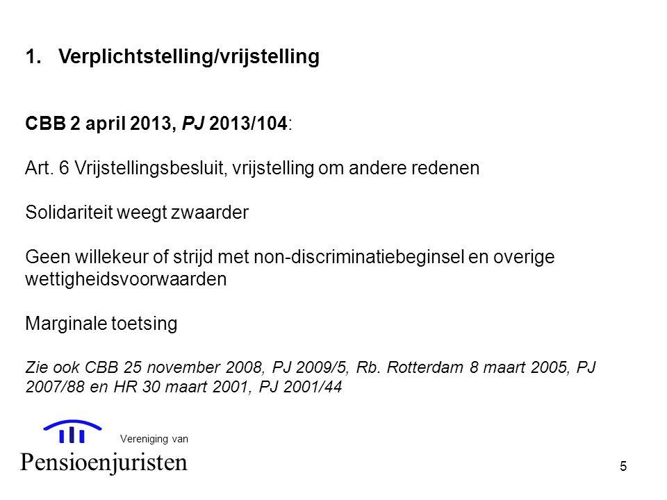 5 Vereniging van Pensioenjuristen 1.Verplichtstelling/vrijstelling CBB 2 april 2013, PJ 2013/104: Art. 6 Vrijstellingsbesluit, vrijstelling om andere