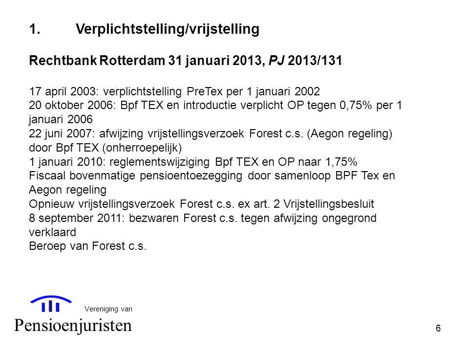 6 Vereniging van Pensioenjuristen 1.Verplichtstelling/vrijstelling Rechtbank Rotterdam 31 januari 2013, PJ 2013/131 17 april 2003: verplichtstelling P
