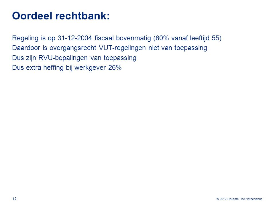 © 2012 Deloitte The Netherlands Oordeel rechtbank: Regeling is op 31-12-2004 fiscaal bovenmatig (80% vanaf leeftijd 55) Daardoor is overgangsrecht VUT-regelingen niet van toepassing Dus zijn RVU-bepalingen van toepassing Dus extra heffing bij werkgever 26% 12