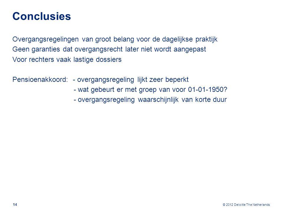 © 2012 Deloitte The Netherlands Conclusies Overgangsregelingen van groot belang voor de dagelijkse praktijk Geen garanties dat overgangsrecht later niet wordt aangepast Voor rechters vaak lastige dossiers Pensioenakkoord: - overgangsregeling lijkt zeer beperkt - wat gebeurt er met groep van voor 01-01-1950.