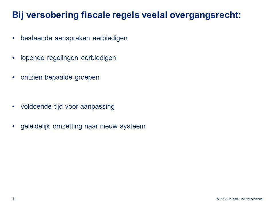 © 2012 Deloitte The Netherlands Bij versobering fiscale regels veelal overgangsrecht: bestaande aanspraken eerbiedigen lopende regelingen eerbiedigen ontzien bepaalde groepen voldoende tijd voor aanpassing geleidelijk omzetting naar nieuw systeem 1