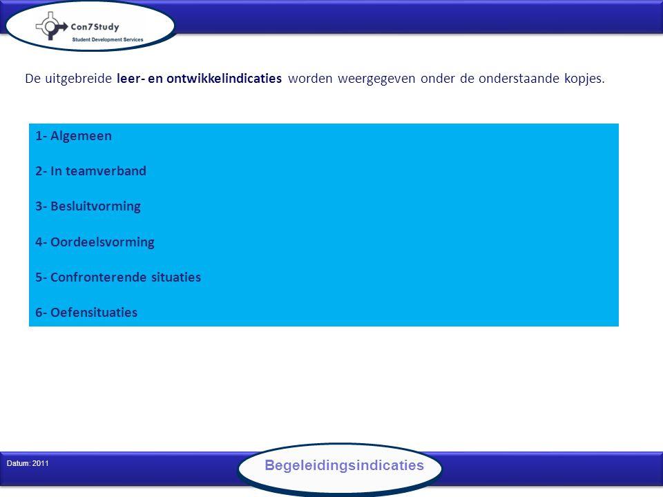 11 Datum: 2011 Begeleidingsindicaties 1- Algemeen 2- In teamverband 3- Besluitvorming 4- Oordeelsvorming 5- Confronterende situaties 6- Oefensituaties De uitgebreide leer- en ontwikkelindicaties worden weergegeven onder de onderstaande kopjes.