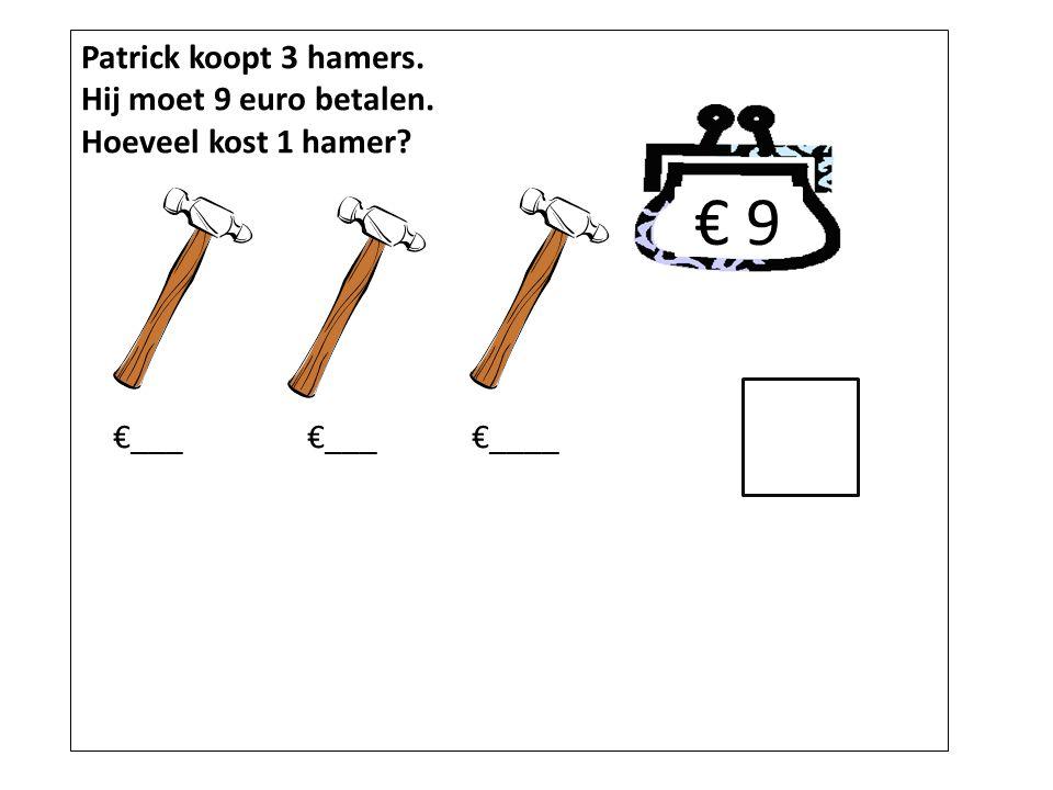 Patrick koopt 3 hamers. Hij moet 9 euro betalen. Hoeveel kost 1 hamer? €___ €___ €____ € 9