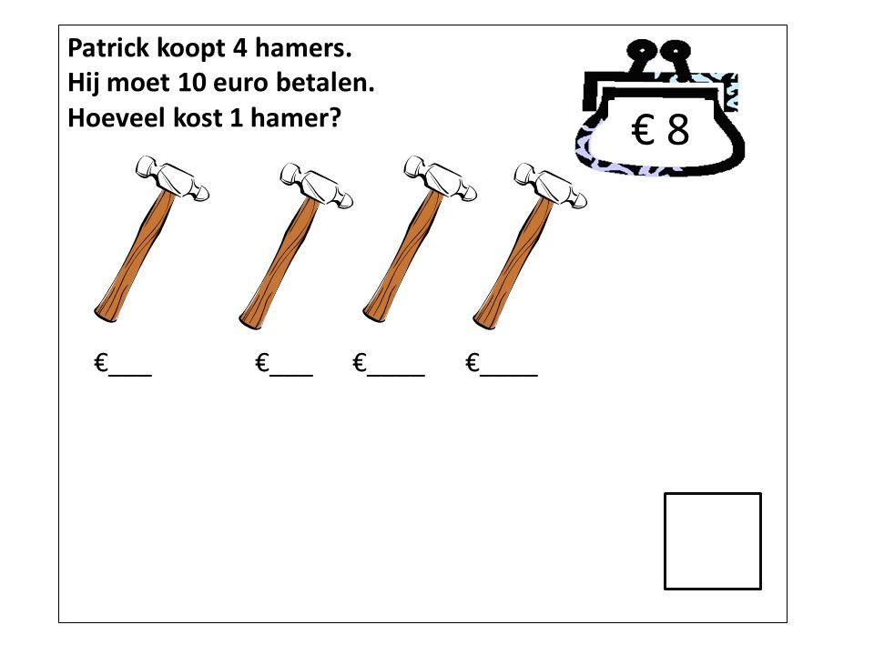 Patrick koopt 4 hamers. Hij moet 10 euro betalen. Hoeveel kost 1 hamer? €___ €___ €____ €____ € 8