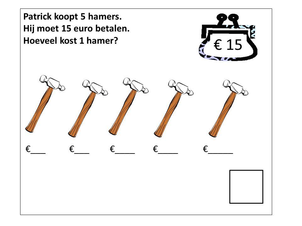 Patrick koopt 5 hamers. Hij moet 15 euro betalen. Hoeveel kost 1 hamer? €___ €___ €____ €____ €_____ € 15
