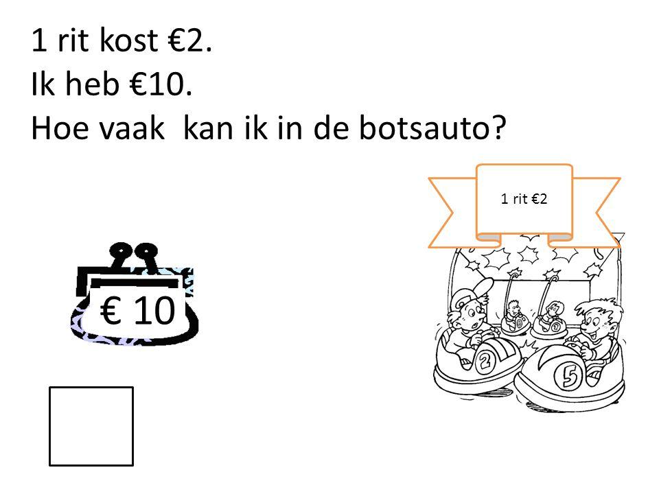 € 10 1 rit €2 1 rit kost €2. Ik heb €10. Hoe vaak kan ik in de botsauto?