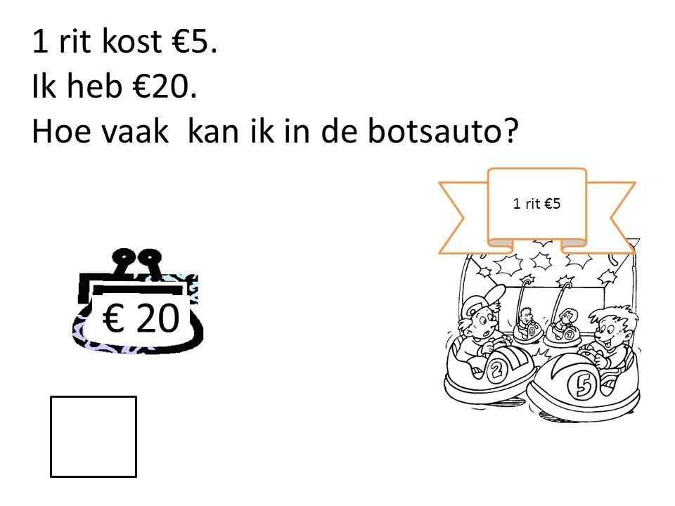 € 20 1 rit €5 1 rit kost €5. Ik heb €20. Hoe vaak kan ik in de botsauto?