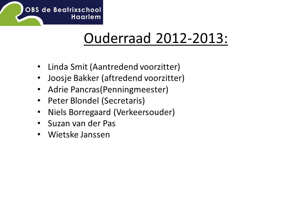 Ouderraad 2012-2013: Linda Smit (Aantredend voorzitter) Joosje Bakker (aftredend voorzitter) Adrie Pancras(Penningmeester) Peter Blondel (Secretaris) Niels Borregaard (Verkeersouder) Suzan van der Pas Wietske Janssen