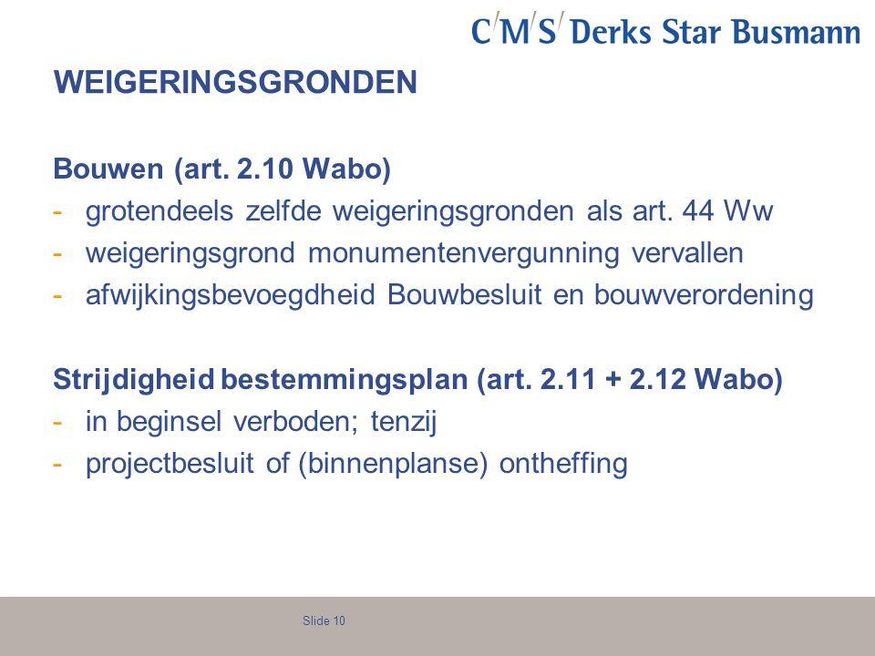 Slide 10 WEIGERINGSGRONDEN Bouwen (art. 2.10 Wabo) -grotendeels zelfde weigeringsgronden als art. 44 Ww -weigeringsgrond monumentenvergunning vervalle