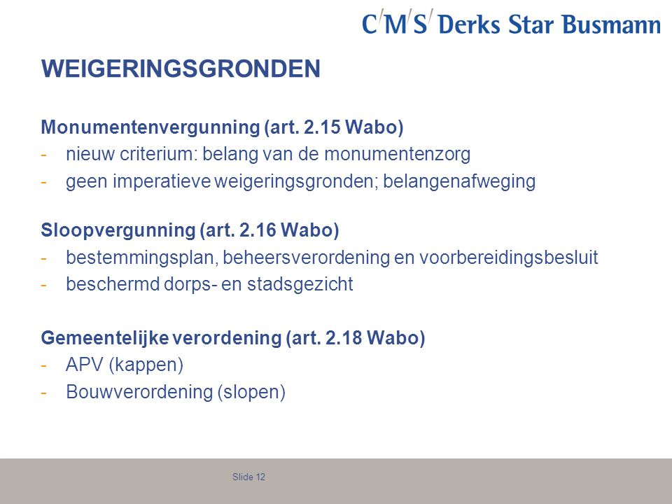 Slide 12 WEIGERINGSGRONDEN Monumentenvergunning (art. 2.15 Wabo) -nieuw criterium: belang van de monumentenzorg -geen imperatieve weigeringsgronden; b