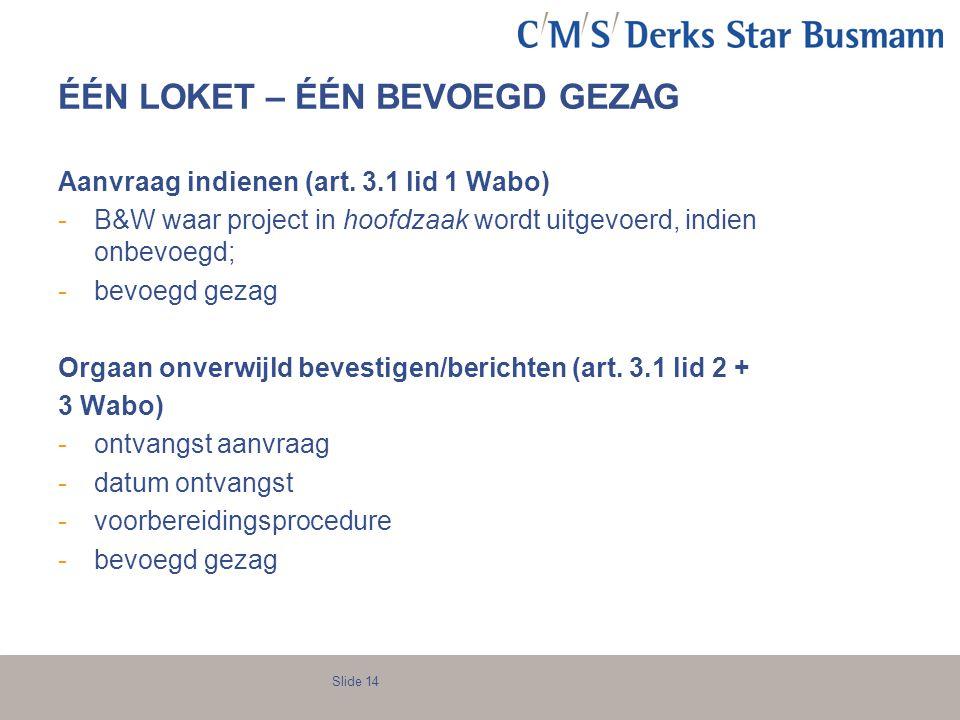 Slide 14 ÉÉN LOKET – ÉÉN BEVOEGD GEZAG Aanvraag indienen (art. 3.1 lid 1 Wabo) -B&W waar project in hoofdzaak wordt uitgevoerd, indien onbevoegd; -bev
