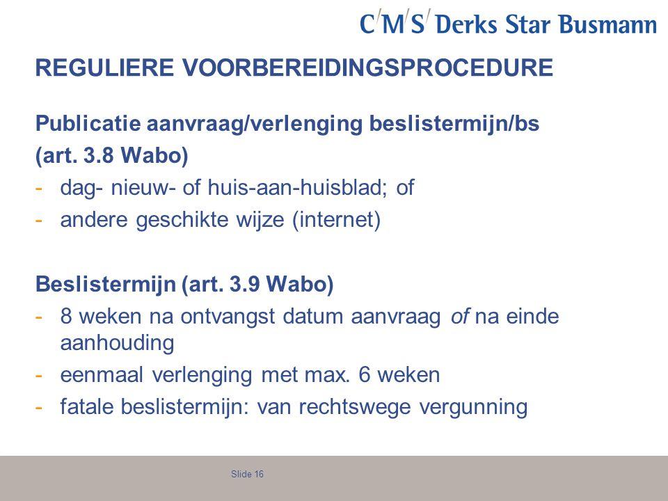 Slide 16 REGULIERE VOORBEREIDINGSPROCEDURE Publicatie aanvraag/verlenging beslistermijn/bs (art. 3.8 Wabo) -dag- nieuw- of huis-aan-huisblad; of -ande
