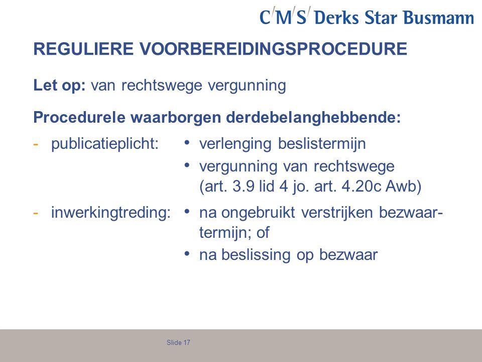 Slide 17 REGULIERE VOORBEREIDINGSPROCEDURE Let op: van rechtswege vergunning Procedurele waarborgen derdebelanghebbende: -publicatieplicht: verlenging