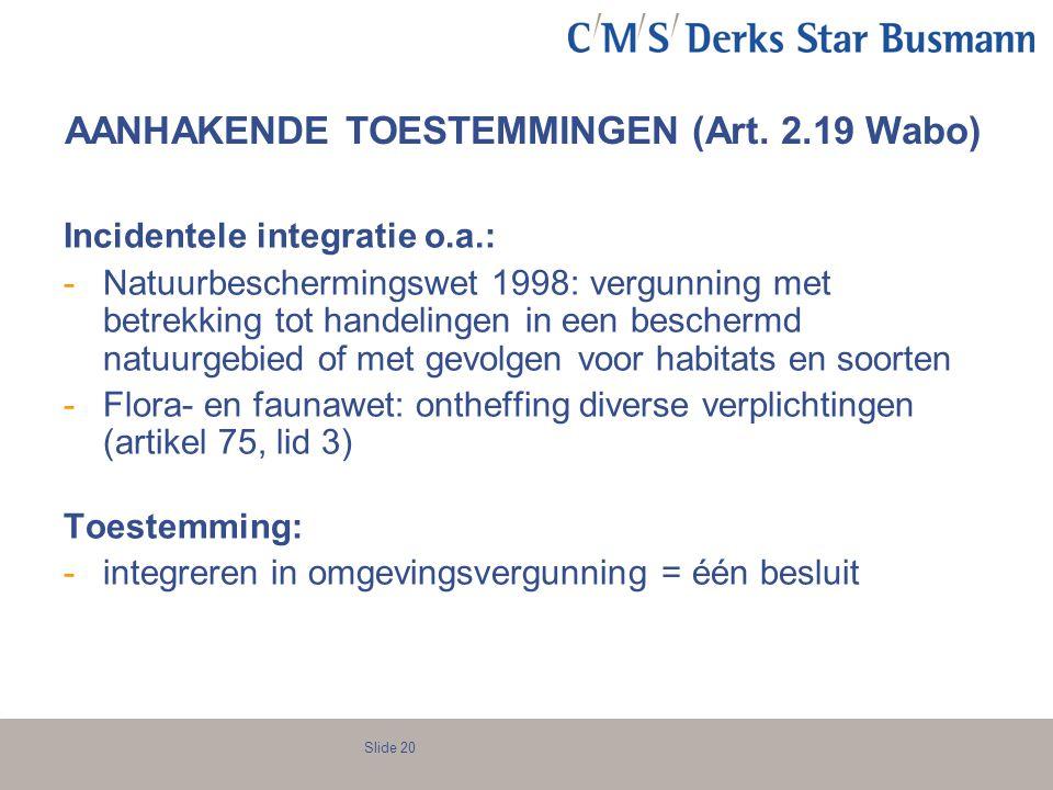 Slide 20 AANHAKENDE TOESTEMMINGEN (Art. 2.19 Wabo) Incidentele integratie o.a.: -Natuurbeschermingswet 1998: vergunning met betrekking tot handelingen