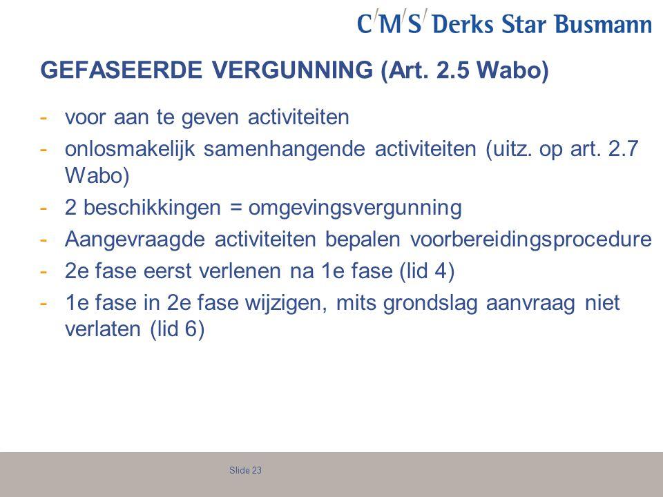 Slide 23 GEFASEERDE VERGUNNING (Art. 2.5 Wabo) -voor aan te geven activiteiten -onlosmakelijk samenhangende activiteiten (uitz. op art. 2.7 Wabo) -2 b