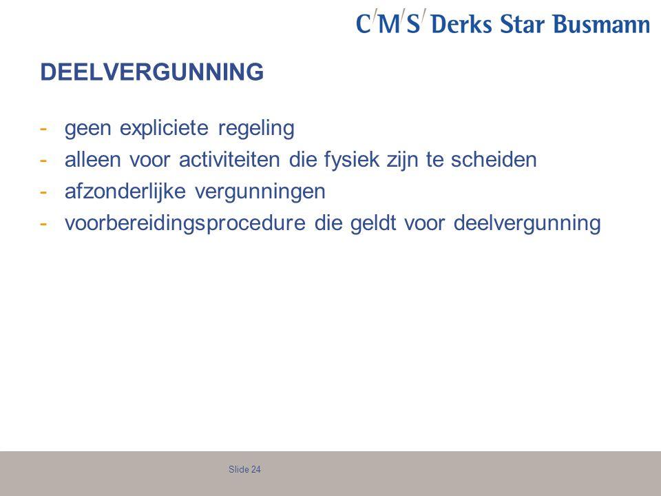 Slide 24 DEELVERGUNNING -geen expliciete regeling -alleen voor activiteiten die fysiek zijn te scheiden -afzonderlijke vergunningen -voorbereidingspro