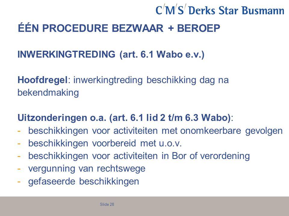 Slide 28 ÉÉN PROCEDURE BEZWAAR + BEROEP INWERKINGTREDING (art. 6.1 Wabo e.v.) Hoofdregel: inwerkingtreding beschikking dag na bekendmaking Uitzonderin