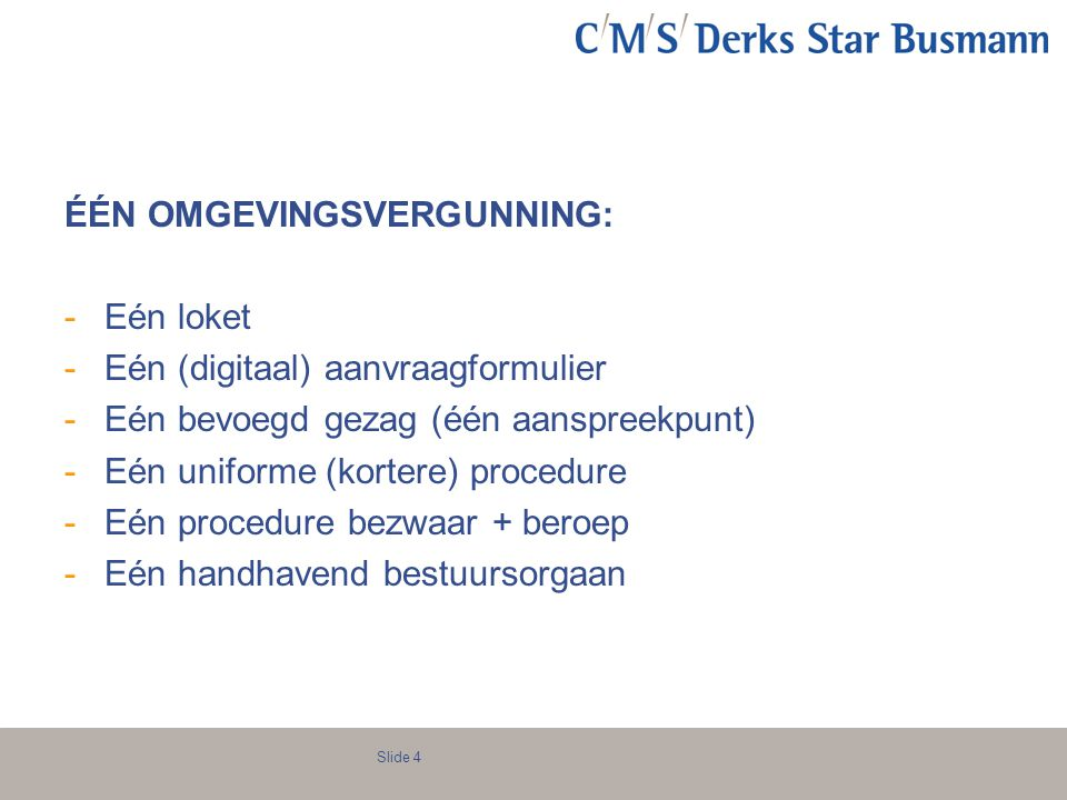 Slide 4 ÉÉN OMGEVINGSVERGUNNING: -Eén loket -Eén (digitaal) aanvraagformulier -Eén bevoegd gezag (één aanspreekpunt) -Eén uniforme (kortere) procedure