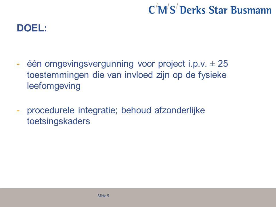 Slide 5 DOEL: -één omgevingsvergunning voor project i.p.v. ± 25 toestemmingen die van invloed zijn op de fysieke leefomgeving -procedurele integratie;