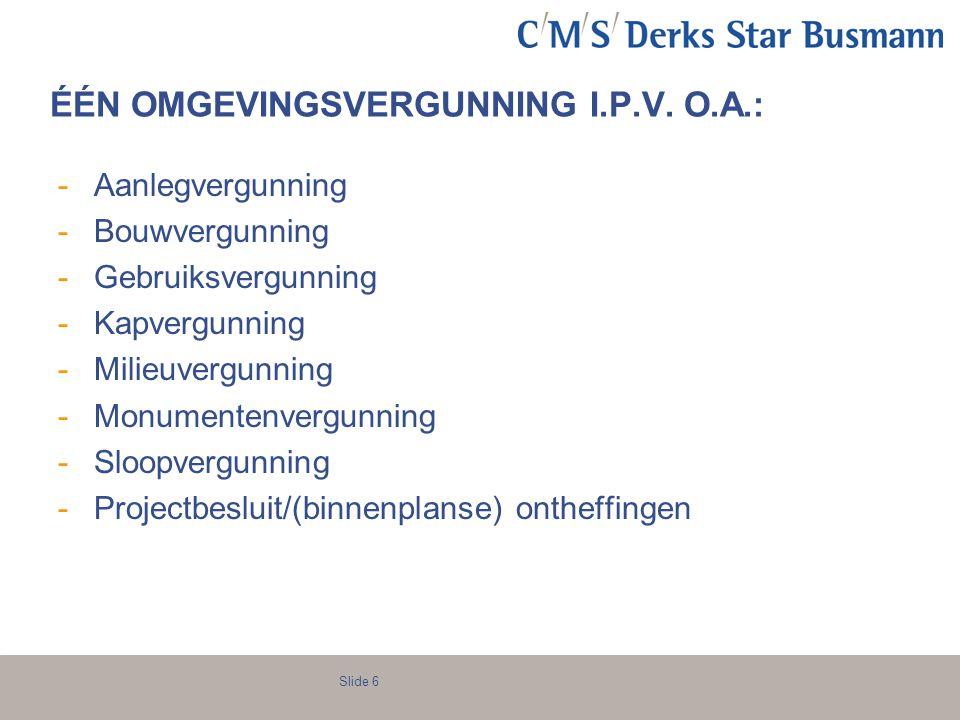 Slide 6 ÉÉN OMGEVINGSVERGUNNING I.P.V. O.A.: -Aanlegvergunning -Bouwvergunning -Gebruiksvergunning -Kapvergunning -Milieuvergunning -Monumentenvergunn