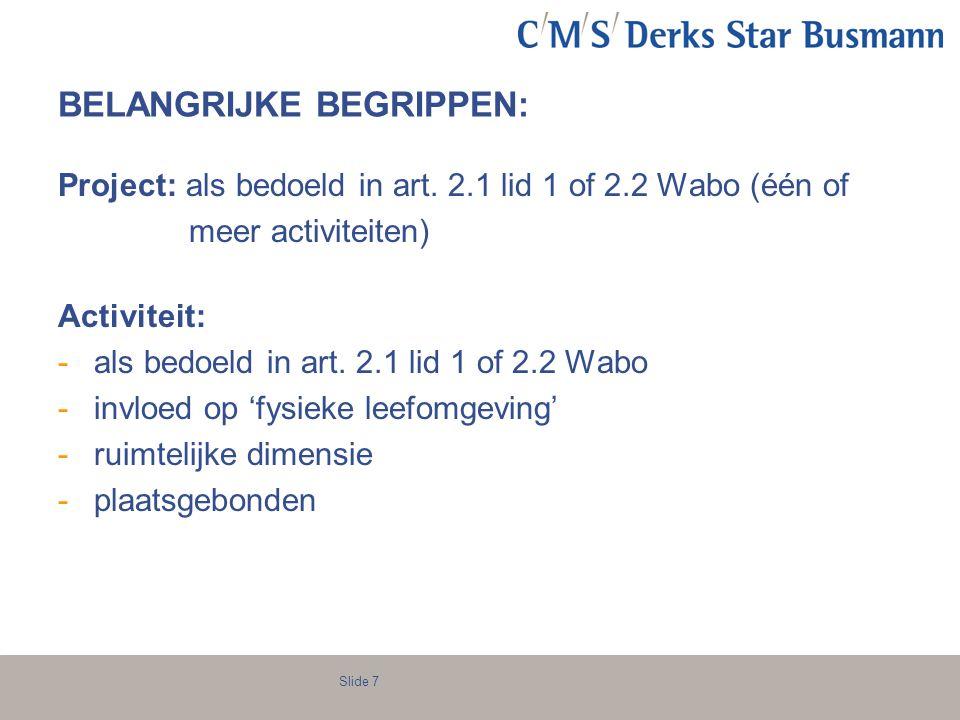 Slide 7 BELANGRIJKE BEGRIPPEN: Project: als bedoeld in art. 2.1 lid 1 of 2.2 Wabo (één of meer activiteiten) Activiteit: -als bedoeld in art. 2.1 lid