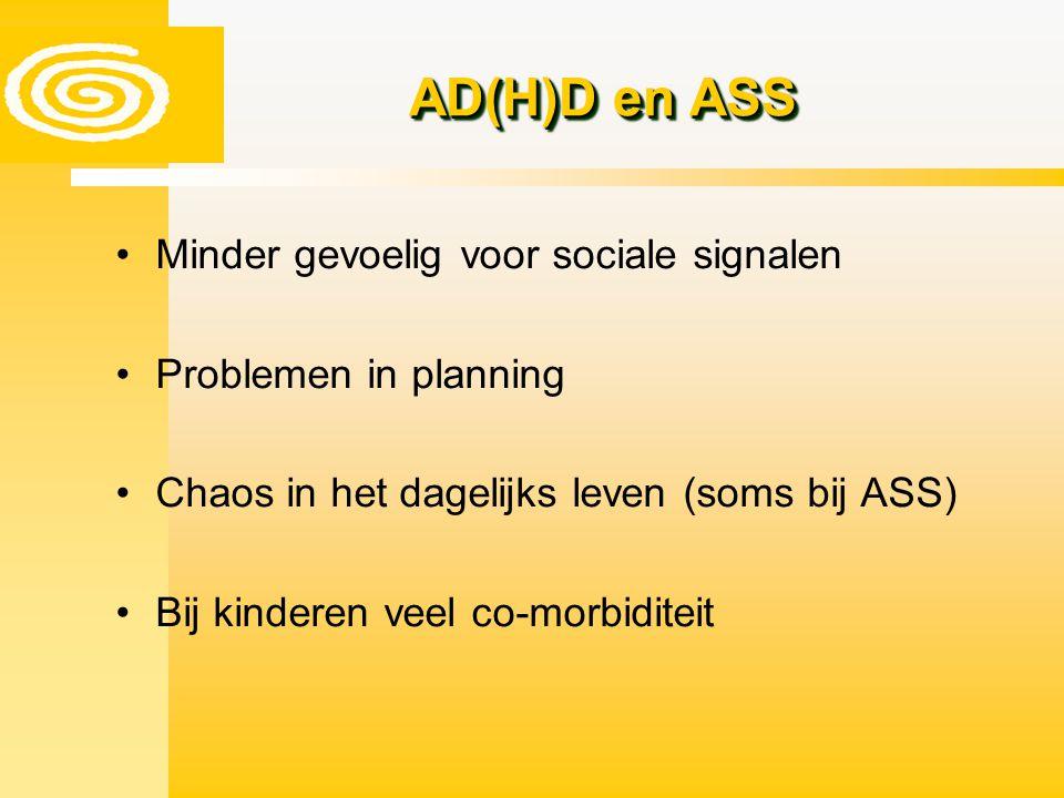 AD(H)D en ASS Minder gevoelig voor sociale signalen Problemen in planning Chaos in het dagelijks leven (soms bij ASS) Bij kinderen veel co-morbiditeit
