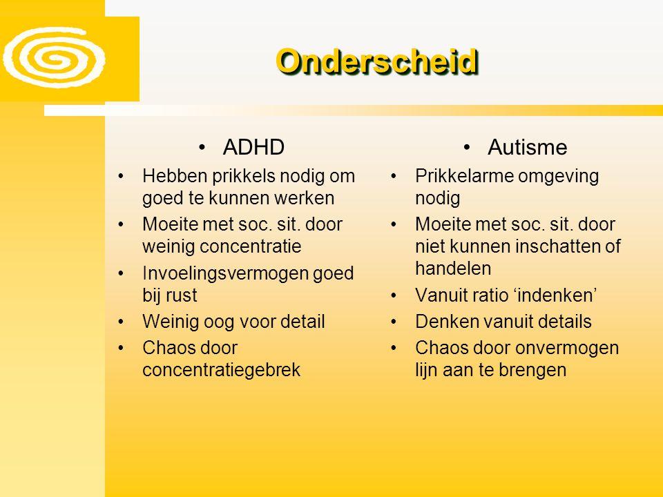 ADHD Hebben prikkels nodig om goed te kunnen werken Moeite met soc. sit. door weinig concentratie Invoelingsvermogen goed bij rust Weinig oog voor det