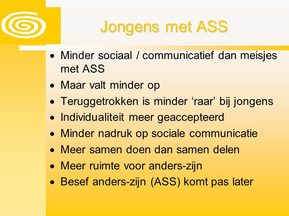 Jongens met ASS  Minder sociaal / communicatief dan meisjes met ASS  Maar valt minder op  Teruggetrokken is minder 'raar' bij jongens  Individuali