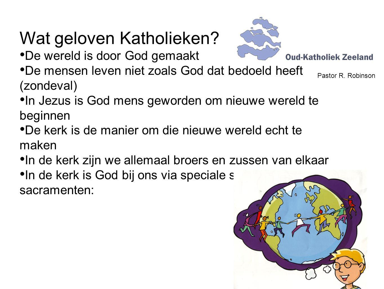 Pastor R. Robinson Wat geloven Katholieken? De wereld is door God gemaakt De mensen leven niet zoals God dat bedoeld heeft (zondeval) In Jezus is God