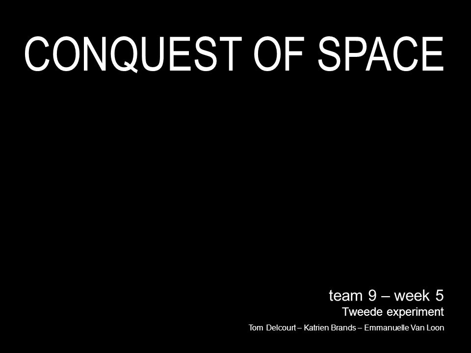 team 9 – week 5 Tweede experiment Tom Delcourt – Katrien Brands – Emmanuelle Van Loon CONQUEST OF SPACE