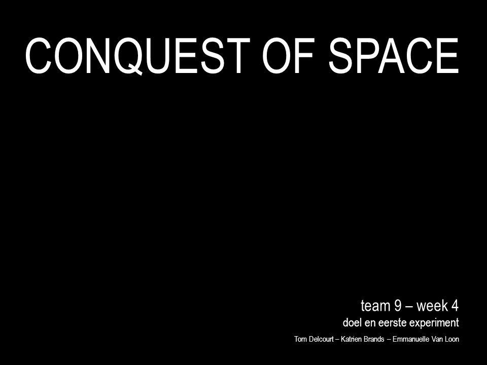 team 9 – week 4 doel en eerste experiment Tom Delcourt – Katrien Brands – Emmanuelle Van Loon CONQUEST OF SPACE