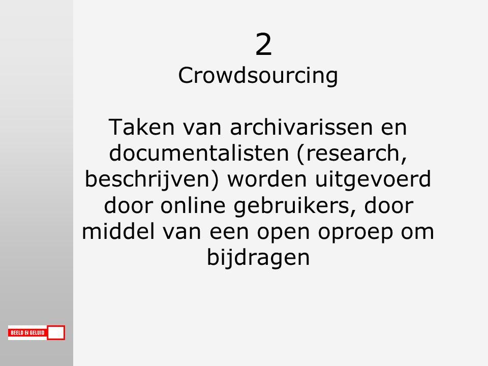 2 Crowdsourcing Taken van archivarissen en documentalisten (research, beschrijven) worden uitgevoerd door online gebruikers, door middel van een open oproep om bijdragen