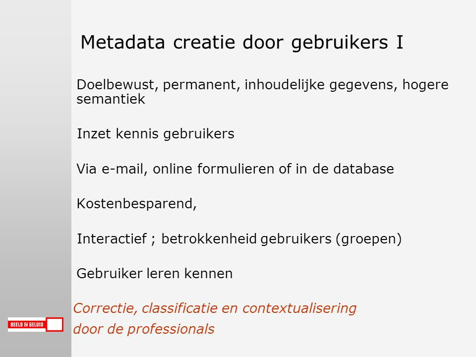 Metadata creatie door gebruikers I Doelbewust, permanent, inhoudelijke gegevens, hogere semantiek Inzet kennis gebruikers Via e-mail, online formulieren of in de database Kostenbesparend, Interactief ; betrokkenheid gebruikers (groepen) Gebruiker leren kennen Correctie, classificatie en contextualisering door de professionals