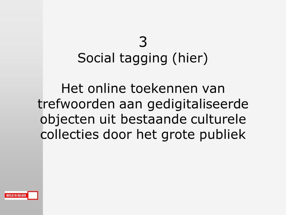 3 Social tagging (hier) Het online toekennen van trefwoorden aan gedigitaliseerde objecten uit bestaande culturele collecties door het grote publiek