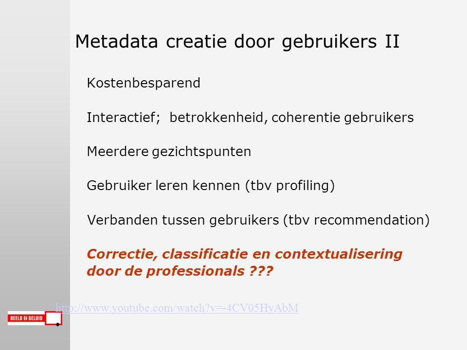 Metadata creatie door gebruikers II Kostenbesparend Interactief; betrokkenheid, coherentie gebruikers Meerdere gezichtspunten Gebruiker leren kennen (tbv profiling) Verbanden tussen gebruikers (tbv recommendation) Correctie, classificatie en contextualisering door de professionals .