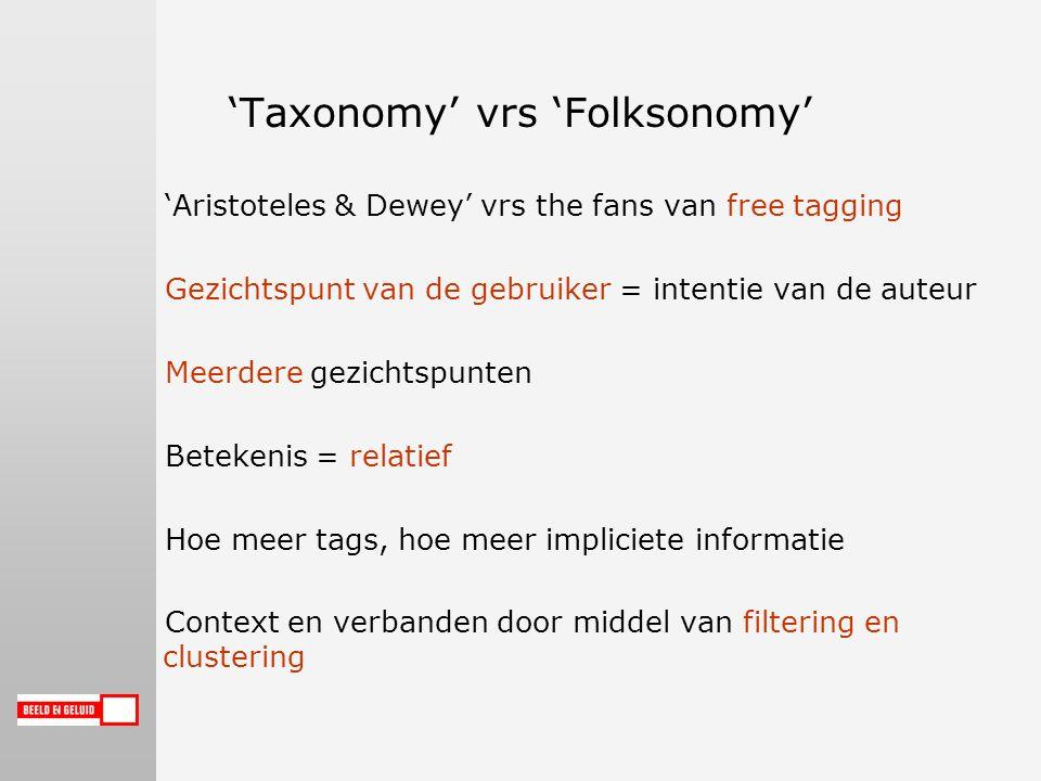 'Taxonomy' vrs 'Folksonomy' 'Aristoteles & Dewey' vrs the fans van free tagging Gezichtspunt van de gebruiker = intentie van de auteur Meerdere gezichtspunten Betekenis = relatief Hoe meer tags, hoe meer impliciete informatie Context en verbanden door middel van filtering en clustering