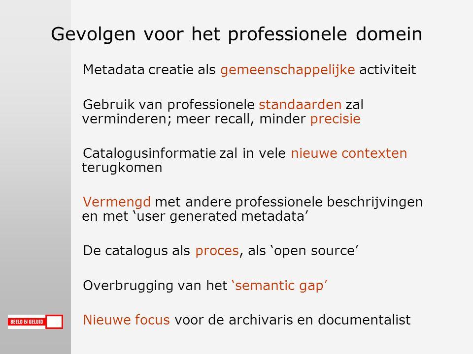 Gevolgen voor het professionele domein Metadata creatie als gemeenschappelijke activiteit Gebruik van professionele standaarden zal verminderen; meer recall, minder precisie Catalogusinformatie zal in vele nieuwe contexten terugkomen Vermengd met andere professionele beschrijvingen en met 'user generated metadata' De catalogus als proces, als 'open source' Overbrugging van het 'semantic gap' Nieuwe focus voor de archivaris en documentalist